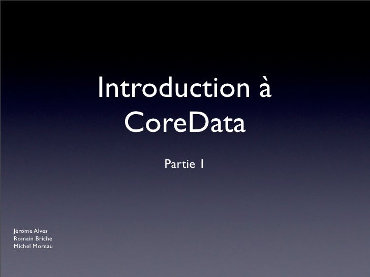 Introduction à                  CoreData                     Partie 1Jérome AlvesRomain BricheMichel Moreau