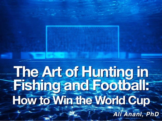 Ali Anani, PhD The Art of Hunting in Fishing and Football: How to Win the World Cup The Art of Hunting in Fishing and Foot...