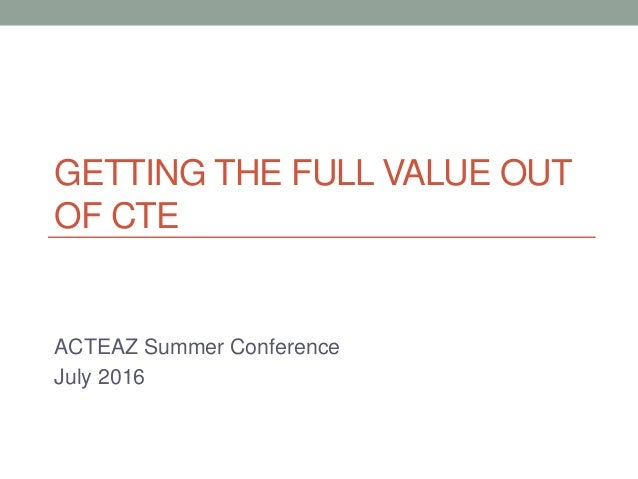 GETTING THE FULL VALUE OUT OF CTE ACTEAZ Summer Conference July 2016