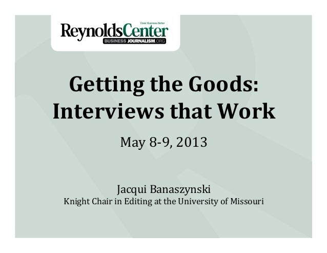 Getting	  the	  Goods:	  Interviews	  that	  Work	  Jacqui	  Banaszynski	  Knight	  Chair	  in	  Editing	  at	  the	  Univ...