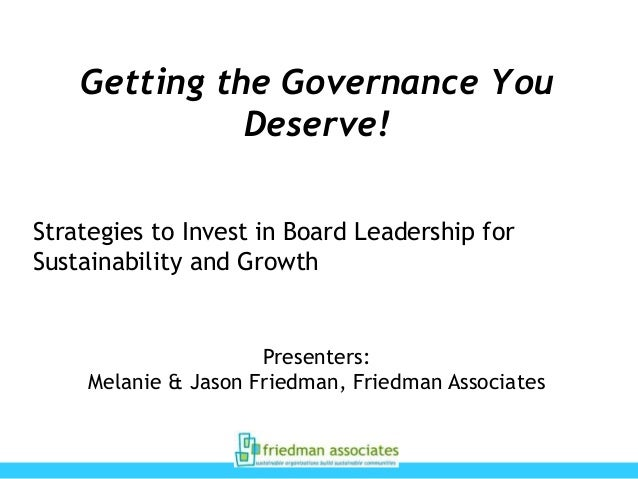 Getting the Governance You Deserve! Strategies to Invest in Board Leadership for Sustainability and Growth  Presenters: Me...