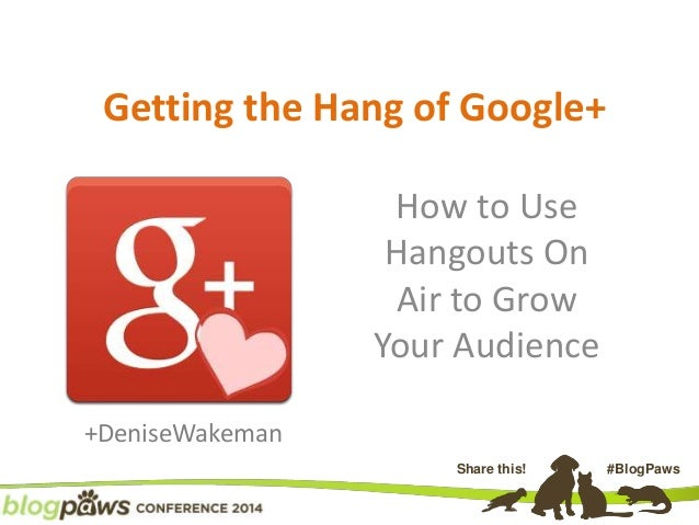 Share this! #BlogPaws Getting the Hang of Google+ How to Use Hangouts On Air to Grow Your Audience +DeniseWakeman