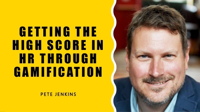 GETTING THE HIGH SCORE IN HR THROUGH GAMIFICATION P E T E J E N K I N S 1