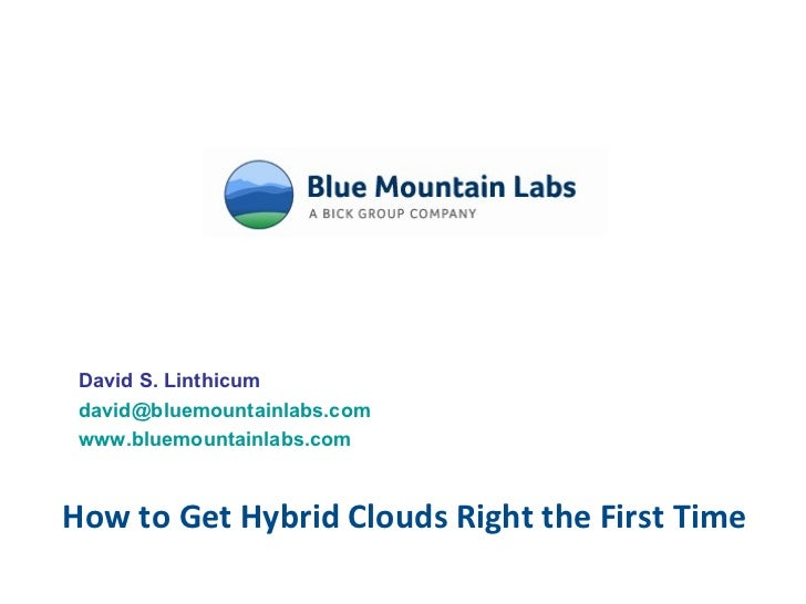 How to Get Hybrid Clouds Right the First Time David S. Linthicum [email_address] www.bluemountainlabs.com