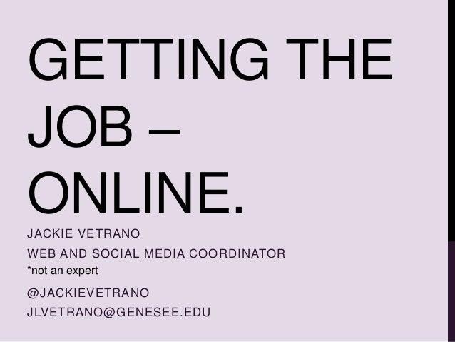 GETTING THE JOB – ONLINE.JACKIE VETRANO WEB AND SOCIAL MEDIA COORDINATOR @JACKIEVETRANO JLVETRANO@GENESEE.EDU *not an expe...