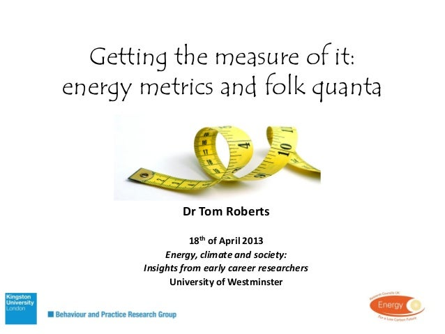 Getting the measure of it:energy metrics and folk quantaDr Tom Roberts18th of April 2013Energy, climate and society:Insigh...