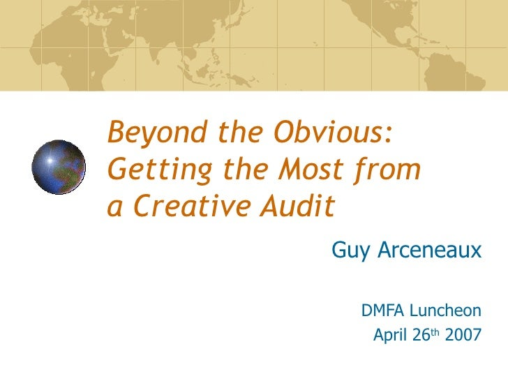 Beyond the Obvious: Getting the Most from  a Creative Audit Guy Arceneaux DMFA Luncheon April 26 th  2007