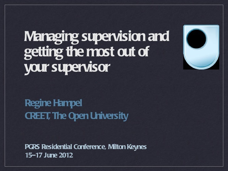 Managing supervision andgetting the most out ofyour supervisorRegine HampelCREET The Open University     ,PGRS Residential...