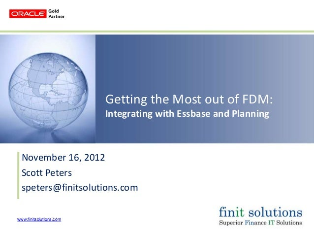 Getting the Most out of FDM:                         Integrating with Essbase and Planning  November 16, 2012  Scott Peter...