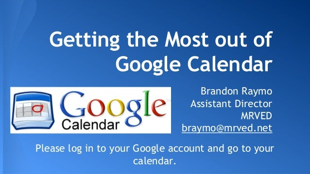 Getting the Most out of Google Calendar Brandon Raymo Assistant Director MRVED braymo@mrved.net Please log in to your Goog...