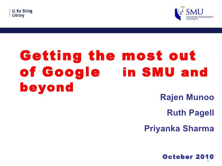 <ul><li>Getting the most out of Google in SMU and beyond </li></ul>Rajen Munoo Ruth Pagell Priyanka Sharma October 2010