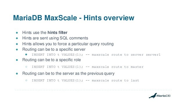 MariaDB MaxScale - Hints overview ● Hints use the hints filter ● Hints are sent using SQL comments ● Hints allows you to f...