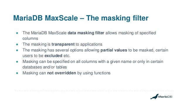 MariaDB MaxScale – The masking filter ● The MariaDB MaxScale data masking filter allows masking of specified columns ● The...