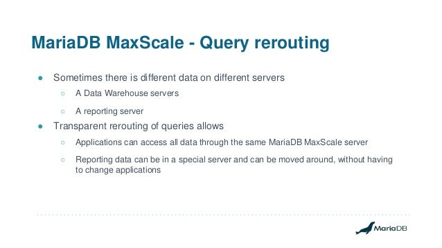 MariaDB MaxScale - Query rerouting ● Sometimes there is different data on different servers ○ A Data Warehouse servers ○ A...