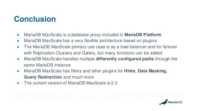 Conclusion ● MariaDB MaxScale is a database proxy included in MariaDB Platform ● MariaDB MaxScale has a very flexible arch...