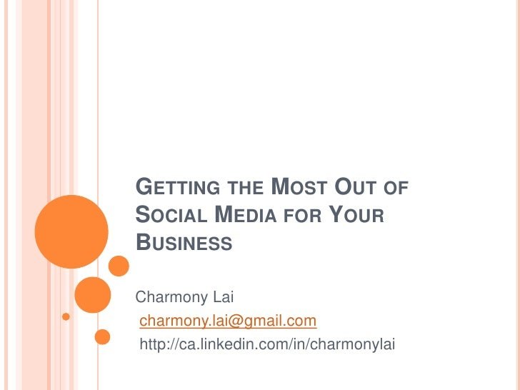 Getting the Most Out of Social Media for Your Business<br />Charmony Lai<br />charmony.lai@gmail.com<br />http://ca.linked...
