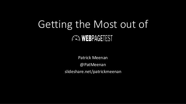 Getting the Most out of Patrick Meenan @PatMeenan slideshare.net/patrickmeenan