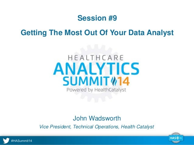 Session #9  Getting The Most Out Of Your Data Analyst  John Wadsworth  Vice President, Technical Operations, Health Cataly...