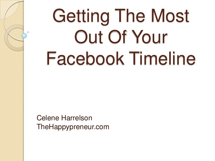 Getting The Most     Out Of Your  Facebook TimelineCelene HarrelsonTheHappypreneur.com