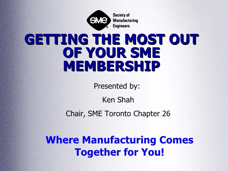 GETTING THE MOST OUT OF YOUR SME MEMBERSHIP Where Manufacturing Comes Together for You! Presented by:  Ken Shah Chair, SME...