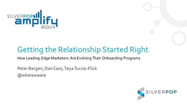 Getting the Relationship Started Right How Leading-Edge Marketers Are Evolving Their Onboarding Programs Peter Bergen, Dan...