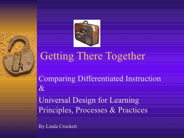 Getting There Together Comparing Differentiated Instruction & Universal Design for Learning Principles, Processes & Practi...