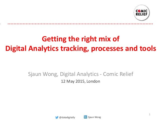 Getting the right mix of Digital Analytics tracking, processes and tools Sjaun Wong, Digital Analytics - Comic Relief 12 M...
