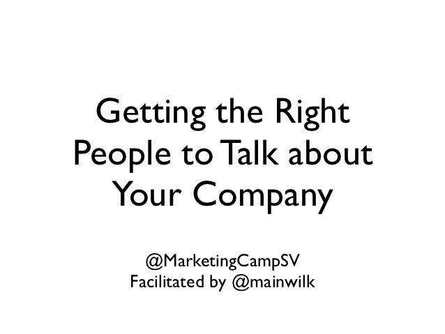 Getting the RightPeople to Talk about  Your Company     @MarketingCampSV   Facilitated by @mainwilk