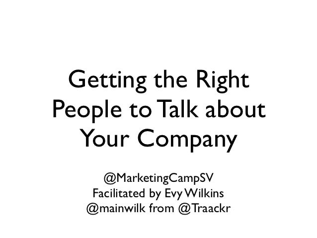 Getting the RightPeople to Talk about  Your Company     @MarketingCampSV   Facilitated by Evy Wilkins   @mainwilk from @Tr...