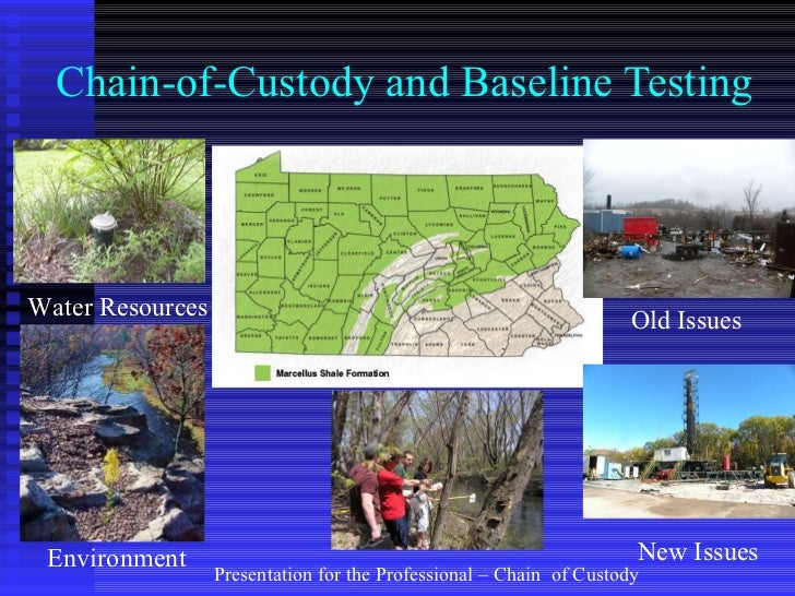 Chain-of-Custody and Baseline Testing Old Issues New Issues Environment Water Resources Presentation for the Professional ...