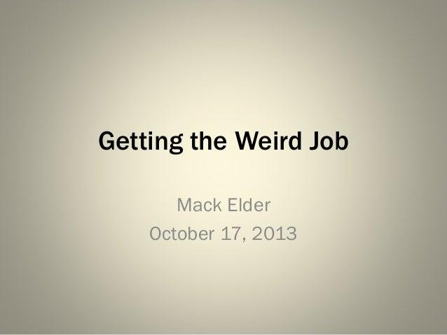 Getting the Weird Job Mack Elder October 17, 2013
