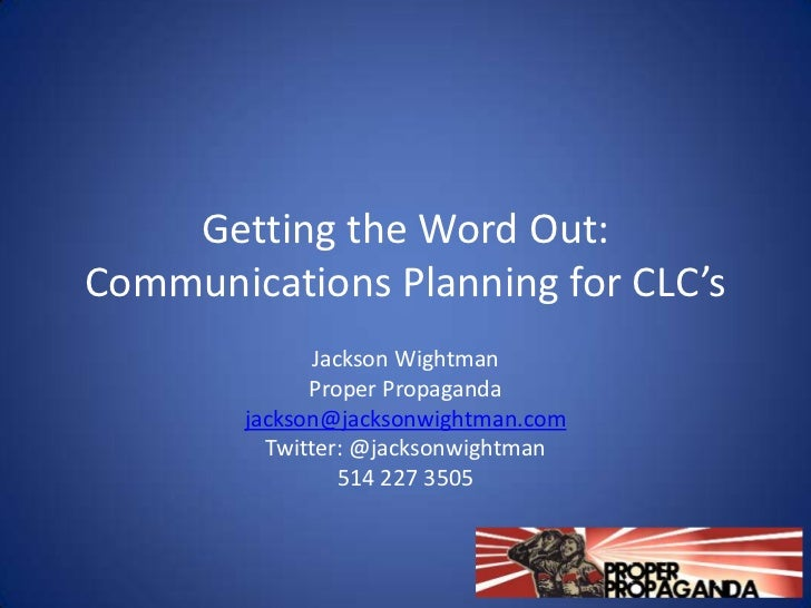 Getting the Word Out:Communications Planning for CLC's               Jackson Wightman              Proper Propaganda      ...
