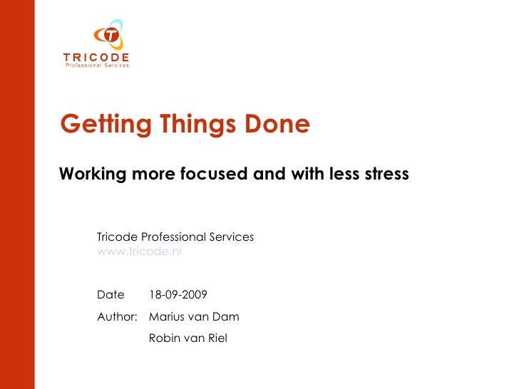 Getting Things Done Working more focused and with less stress Tricode Professional Services www.tricode.nl Date 18-09-2009...