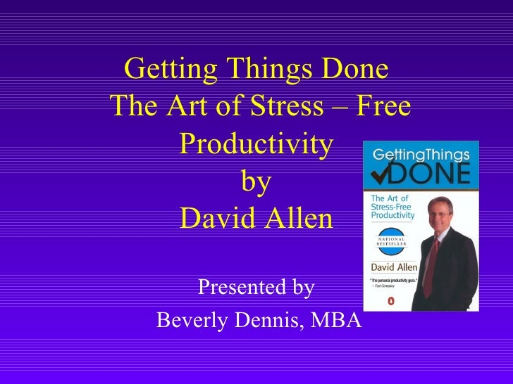 Getting Things Done  The Art of Stress – Free Productivity by David Allen Presented by Beverly Dennis, MBA