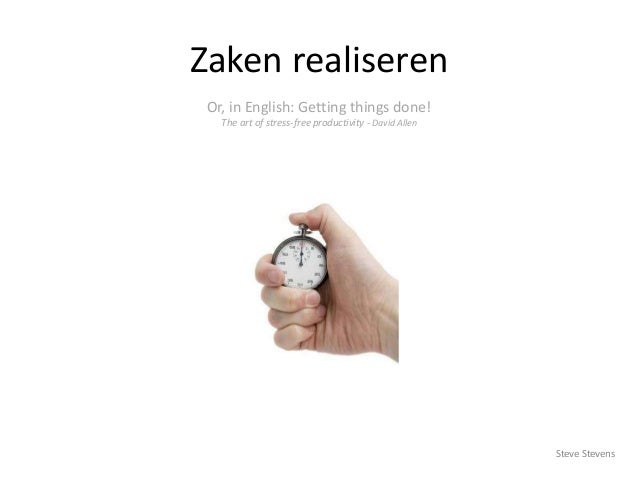 Zaken realiseren Or, in English: Getting things done! The art of stress-free productivity - David Allen  Steve Stevens