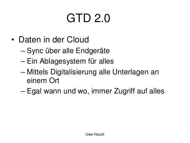 GTD 2.0 • Daten in der Cloud – Sync über alle Endgeräte – Ein Ablagesystem für alles – Mittels Digitalisierung alle Unterl...