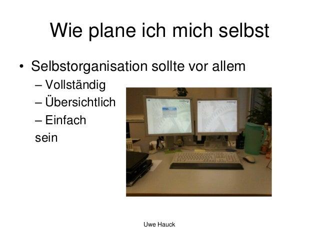 Wie plane ich mich selbst • Selbstorganisation sollte vor allem – Vollständig – Übersichtlich – Einfach sein  Uwe Hauck