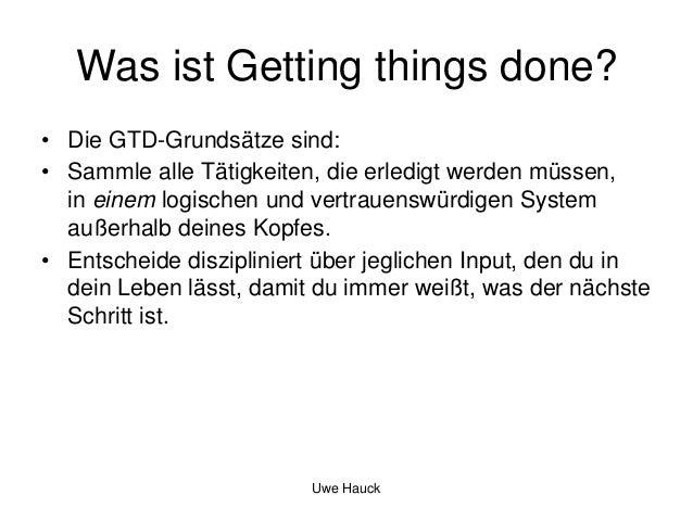Was ist Getting things done? • Die GTD-Grundsätze sind: • Sammle alle Tätigkeiten, die erledigt werden müssen, in einem lo...