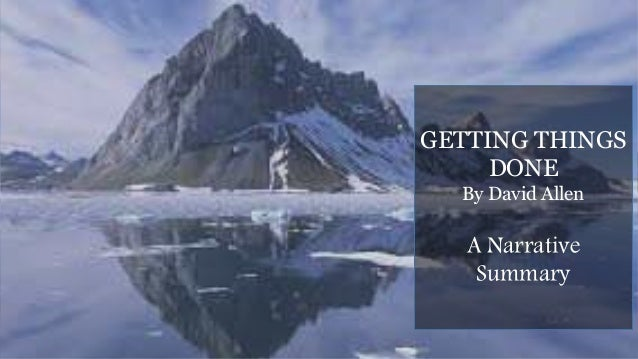 GETTING THINGS DONE By David Allen A Narrative Summary