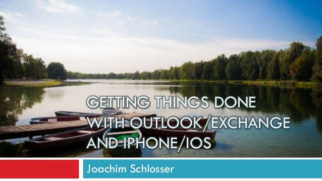 GETTING THINGS DONE WITH OUTLOOK/EXCHANGE AND IPHONE/IOS Joachim Schlosser