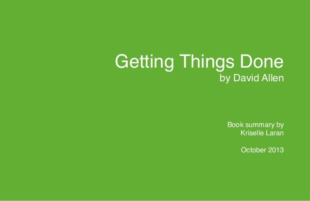 """Getting Things Done by David Allen    Book summary by Kriselle Laran  October 2013 """""""