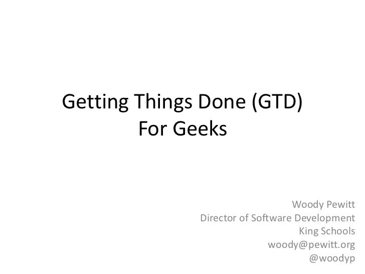Getting Things Done (GTD)        For Geeks                                  Woody Pewitt              Director of Software...
