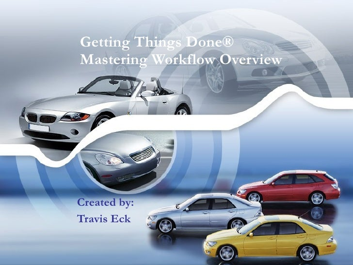 Getting Things Done® Mastering Workflow Overview Created by: Travis Eck