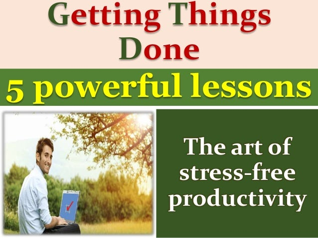 Getting Things Done The art of stress-free productivity 5 powerful lessons