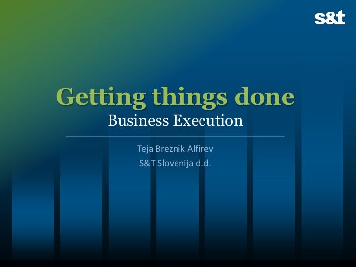 Getting things done    Business Execution       Teja Breznik Alfirev        S&T Slovenija d.d.