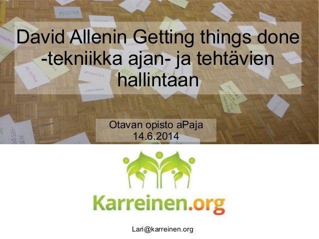 Otavan opisto aPaja 14.6.2014 David Allenin Getting things done -tekniikka ajan- ja tehtävien hallintaan Lari@karreinen.org