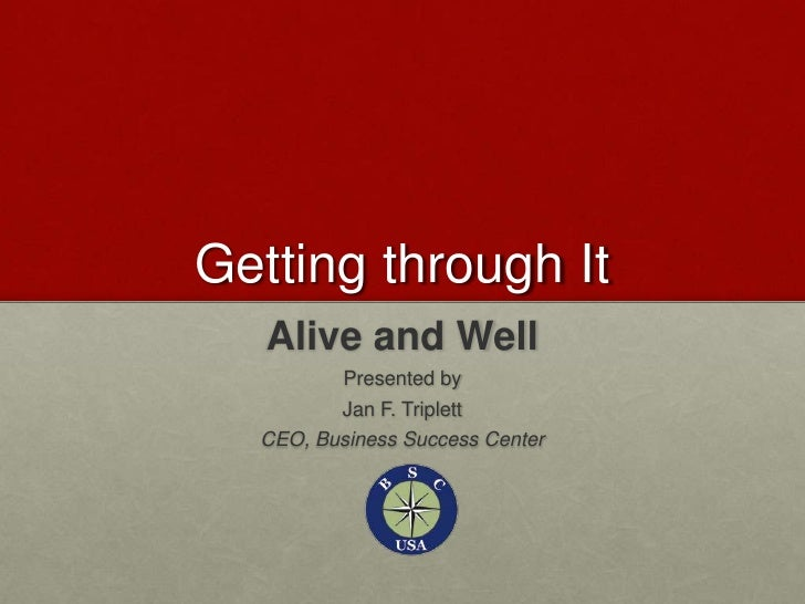 Getting through It<br />Alive and Well<br />Presented by<br />Jan F. Triplett<br />CEO, Business Success Center<br />