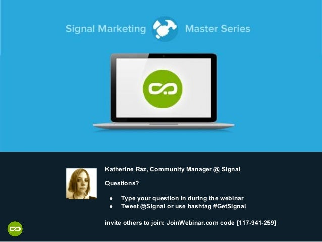 Katherine Raz, Community Manager @ Signal Questions? ● Type your question in during the webinar ● Tweet @Signal or use has...