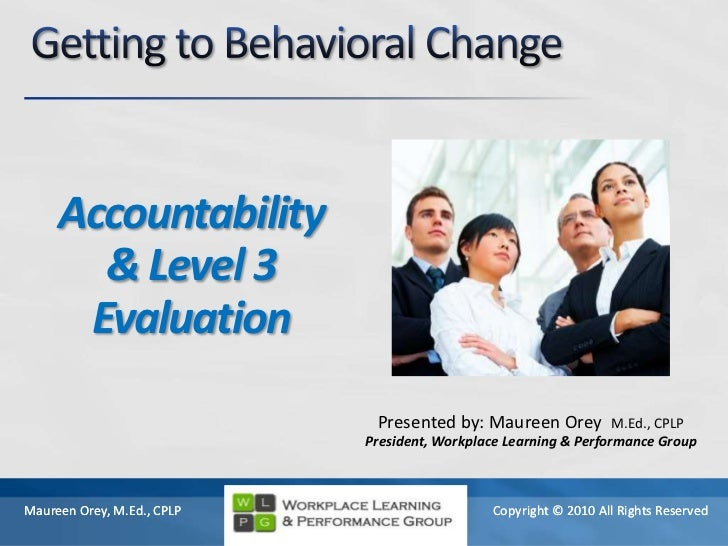 Getting to Behavioral Change<br />Accountability<br />& Level 3 Evaluation<br />Presented by: Maureen Orey  M.Ed., CPLP<br...
