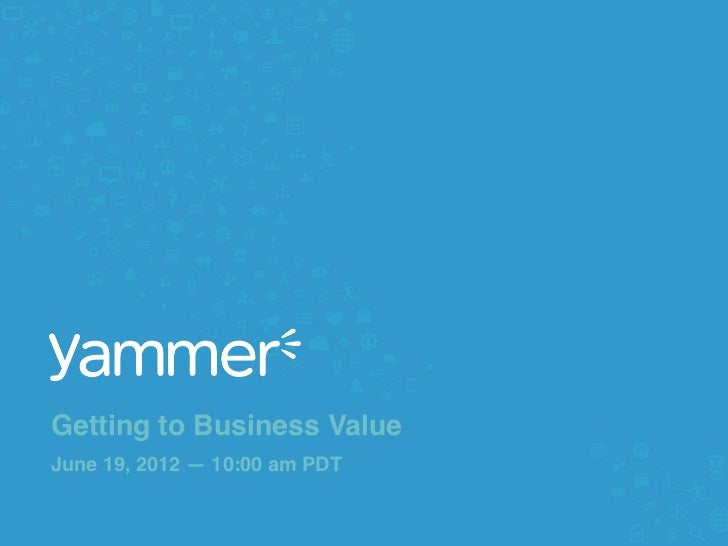 """Getting to Business ValueJune 19, 2012 — 10:00 am PDT""""                                #yamvalue @yammer!"""